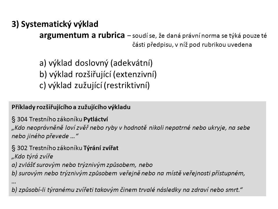 """3) Systematický výklad argumentum a rubrica – soudí se, že daná právní norma se týká pouze té části předpisu, v níž pod rubrikou uvedena a) výklad doslovný (adekvátní) b) výklad rozšiřující (extenzivní) c) výklad zužující (restriktivní) Příklady rozšiřujícího a zužujícího výkladu § 304 Trestního zákoníku Pytláctví """"Kdo neoprávněně loví zvěř nebo ryby v hodnotě nikoli nepatrné nebo ukryje, na sebe nebo jiného převede … § 302 Trestního zákoníku Týrání zvířat """"Kdo týrá zvíře a) zvlášť surovým nebo trýznivým způsobem, nebo b) surovým nebo trýznivým způsobem veřejně nebo na místě veřejnosti přístupném, … b) způsobí-li týranému zvířeti takovým činem trvalé následky na zdraví nebo smrt."""