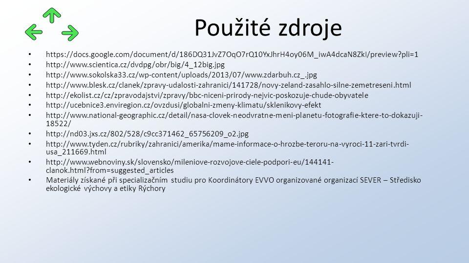 https://docs.google.com/document/d/186DQ31JvZ7OqO7rQ10YxJhrH4oy06M_iwA4dcaN8ZkI/preview pli=1 http://www.scientica.cz/dvdpg/obr/big/4_12big.jpg http://www.sokolska33.cz/wp-content/uploads/2013/07/www.zdarbuh.cz_.jpg http://www.blesk.cz/clanek/zpravy-udalosti-zahranici/141728/novy-zeland-zasahlo-silne-zemetreseni.html http://ekolist.cz/cz/zpravodajstvi/zpravy/bbc-niceni-prirody-nejvic-poskozuje-chude-obyvatele http://ucebnice3.enviregion.cz/ovzdusi/globalni-zmeny-klimatu/sklenikovy-efekt http://www.national-geographic.cz/detail/nasa-clovek-neodvratne-meni-planetu-fotografie-ktere-to-dokazuji- 18522/ http://nd03.jxs.cz/802/528/c9cc371462_65756209_o2.jpg http://www.tyden.cz/rubriky/zahranici/amerika/mame-informace-o-hrozbe-teroru-na-vyroci-11-zari-tvrdi- usa_211669.html http://www.webnoviny.sk/slovensko/mileniove-rozvojove-ciele-podpori-eu/144141- clanok.html from=suggested_articles Materiály získané při specializačním studiu pro Koordinátory EVVO organizované organizací SEVER – Středisko ekologické výchovy a etiky Rýchory Použité zdroje