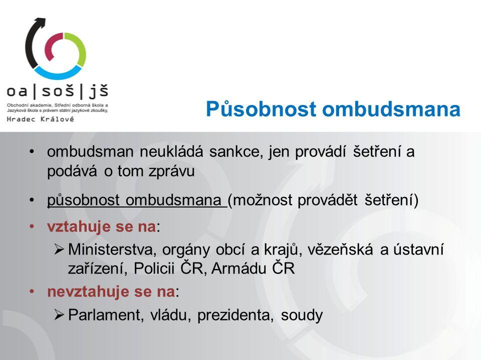 Působnost ombudsmana ombudsman neukládá sankce, jen provádí šetření a podává o tom zprávu působnost ombudsmana (možnost provádět šetření) vztahuje se na:  Ministerstva, orgány obcí a krajů, vězeňská a ústavní zařízení, Policii ČR, Armádu ČR nevztahuje se na:  Parlament, vládu, prezidenta, soudy