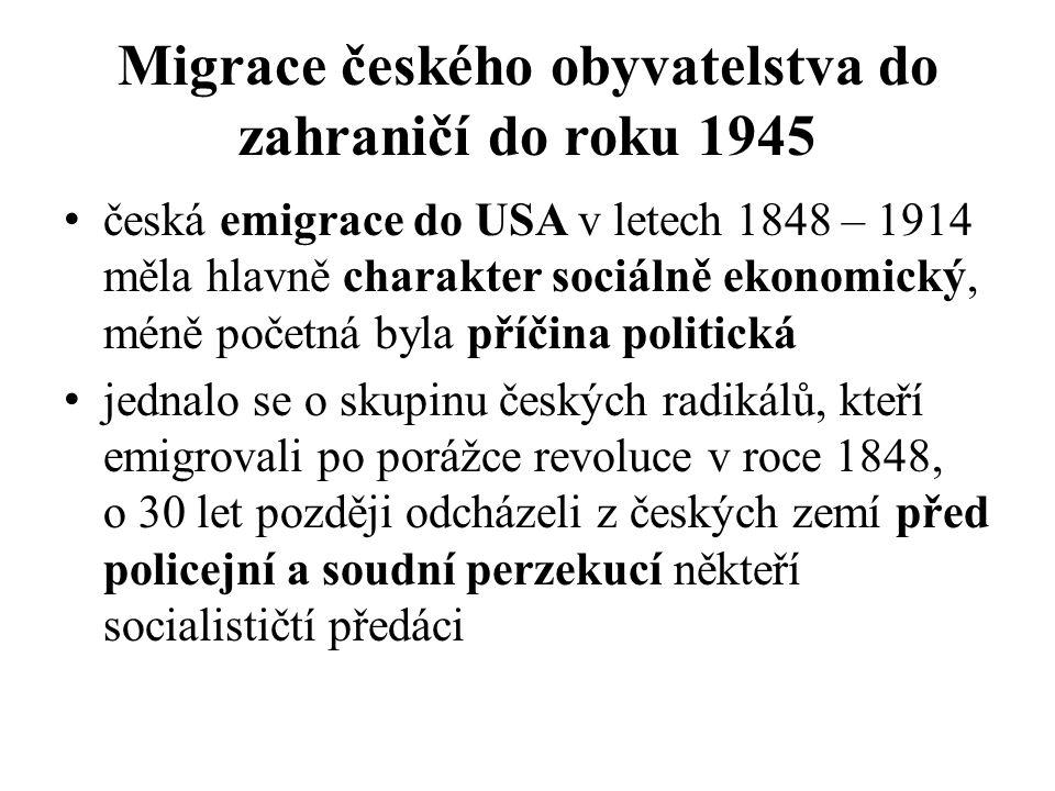 Migrace českého obyvatelstva do zahraničí do roku 1945 česká emigrace do USA v letech 1848 – 1914 měla hlavně charakter sociálně ekonomický, méně početná byla příčina politická jednalo se o skupinu českých radikálů, kteří emigrovali po porážce revoluce v roce 1848, o 30 let později odcházeli z českých zemí před policejní a soudní perzekucí někteří socialističtí předáci