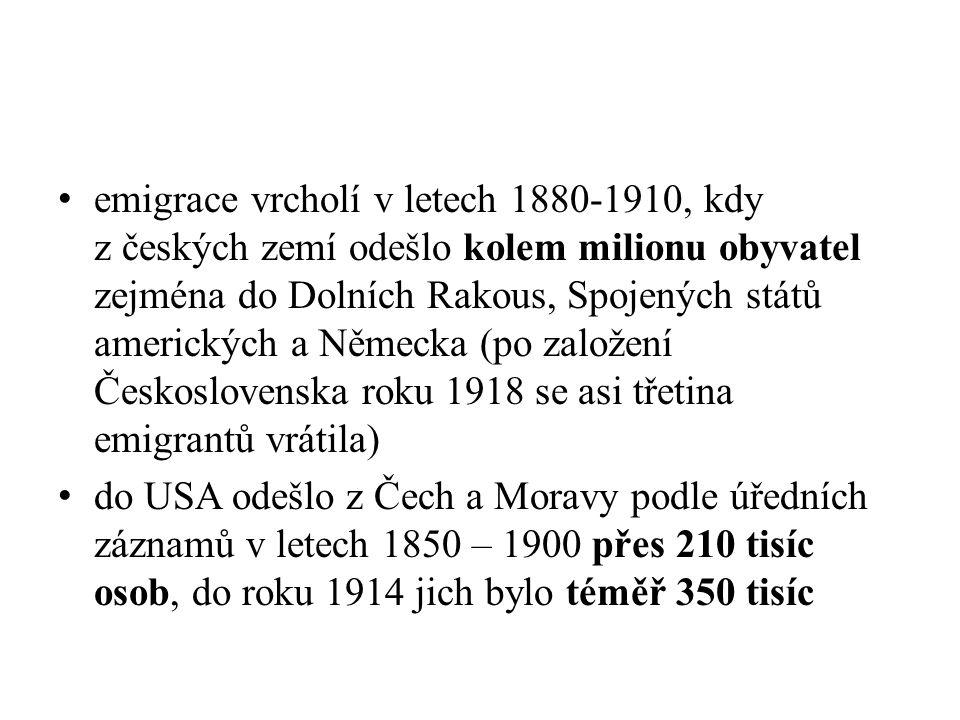 emigrace vrcholí v letech 1880-1910, kdy z českých zemí odešlo kolem milionu obyvatel zejména do Dolních Rakous, Spojených států amerických a Německa (po založení Československa roku 1918 se asi třetina emigrantů vrátila) do USA odešlo z Čech a Moravy podle úředních záznamů v letech 1850 – 1900 přes 210 tisíc osob, do roku 1914 jich bylo téměř 350 tisíc