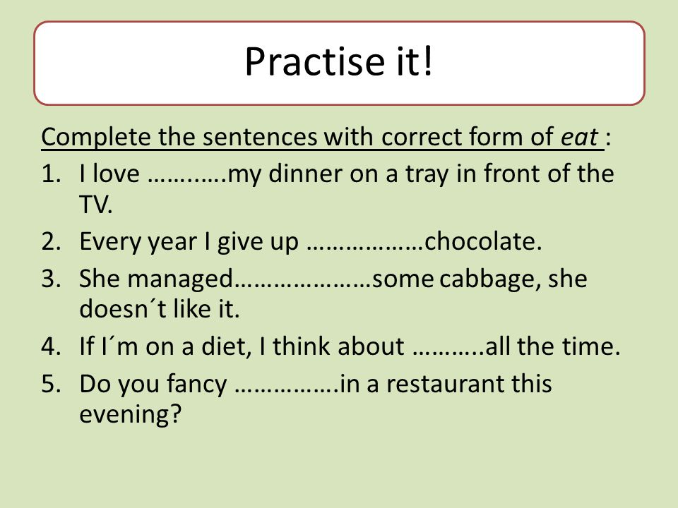 Practise it! Complete the sentences with correct form of eat : 1.I love ……..….my dinner on a tray in front of the TV. 2.Every year I give up ………………cho