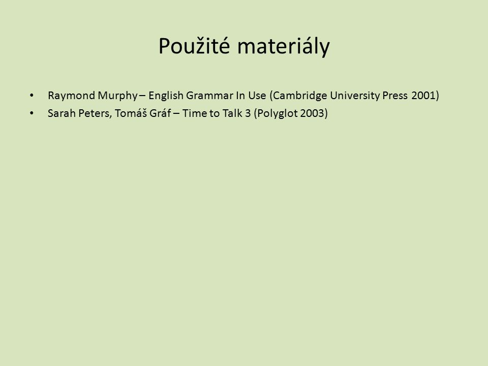 Použité materiály Raymond Murphy – English Grammar In Use (Cambridge University Press 2001) Sarah Peters, Tomáš Gráf – Time to Talk 3 (Polyglot 2003)
