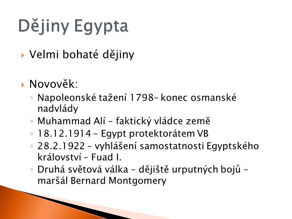  Velmi bohaté dějiny  Novověk: ◦ Napoleonské tažení 1798– konec osmanské nadvlády ◦ Muhammad Alí – faktický vládce země ◦ 18.12.1914 – Egypt protektorátem VB ◦ 28.2.1922 – vyhlášení samostatnosti Egyptského království – Fuad I.