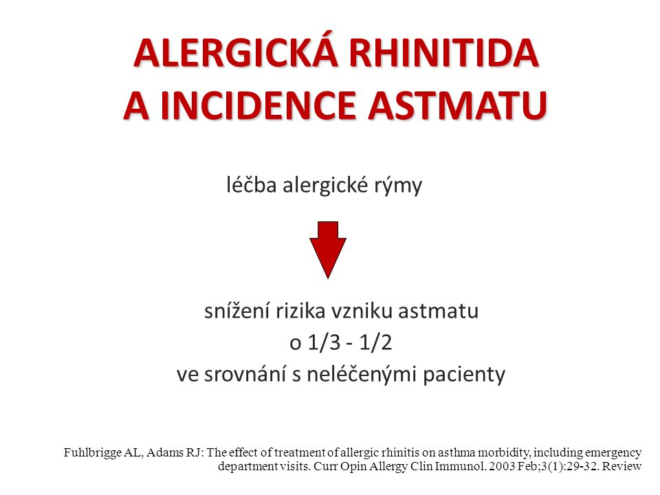 ALERGICKÁ RHINITIDA A INCIDENCE ASTMATU léčba alergické rýmy snížení rizika vzniku astmatu o 1/3 - 1/2 ve srovnání s neléčenými pacienty Fuhlbrigge AL, Adams RJ: The effect of treatment of allergic rhinitis on asthma morbidity, including emergency department visits.