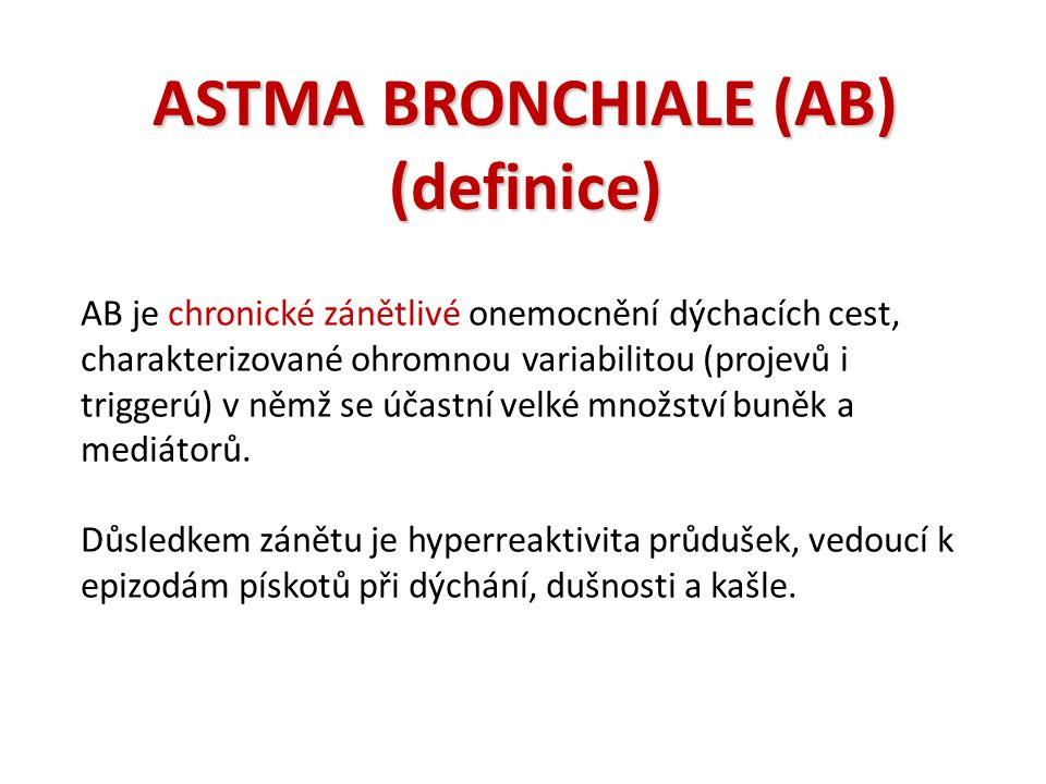 ASTMA BRONCHIALE (AB) (definice) AB je chronické zánětlivé onemocnění dýchacích cest, charakterizované ohromnou variabilitou (projevů i triggerú) v němž se účastní velké množství buněk a mediátorů.