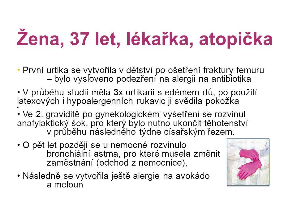 Žena, 37 let, lékařka, atopička První urtika se vytvořila v dětství po ošetření fraktury femuru – bylo vysloveno podezření na alergii na antibiotika V průběhu studií měla 3x urtikarii s edémem rtů, po použití latexových i hypoalergenních rukavic ji svědila pokožka Ve 2.