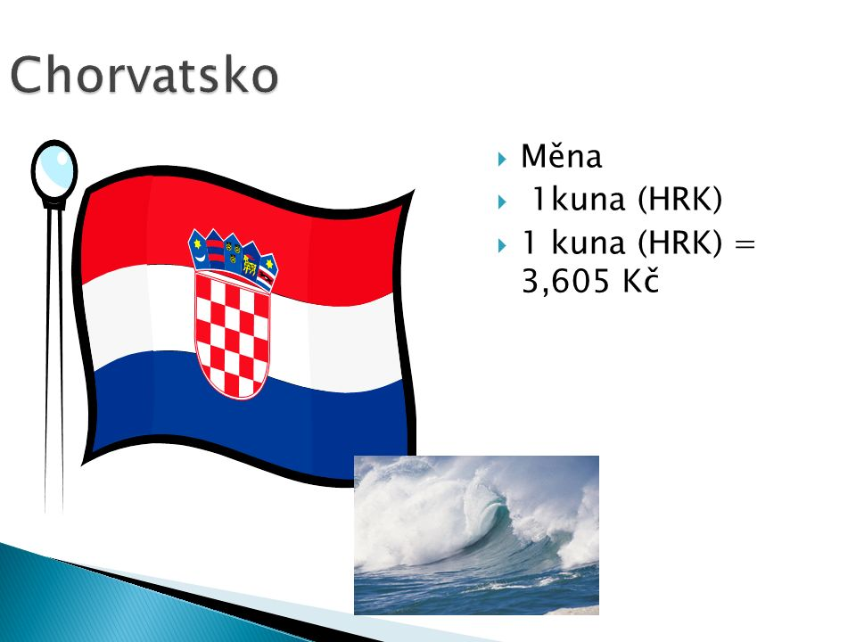 Chorvatsko  Měna  1kuna (HRK)  1 kuna (HRK) = 3,605 Kč