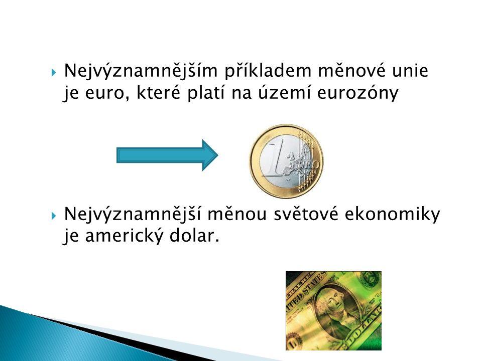  Nejvýznamnějším příkladem měnové unie je euro, které platí na území eurozóny  Nejvýznamnější měnou světové ekonomiky je americký dolar.