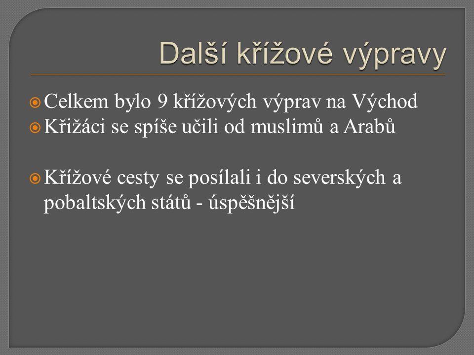  Celkem bylo 9 křížových výprav na Východ  Křižáci se spíše učili od muslimů a Arabů  Křížové cesty se posílali i do severských a pobaltských států