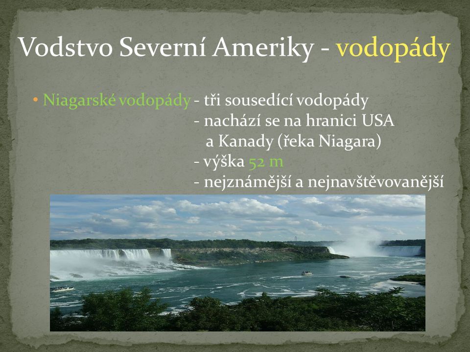 Vodstvo Severní Ameriky - vodopády Niagarské vodopády - tři sousedící vodopády - nachází se na hranici USA a Kanady (řeka Niagara) - výška 52 m - nejznámější a nejnavštěvovanější