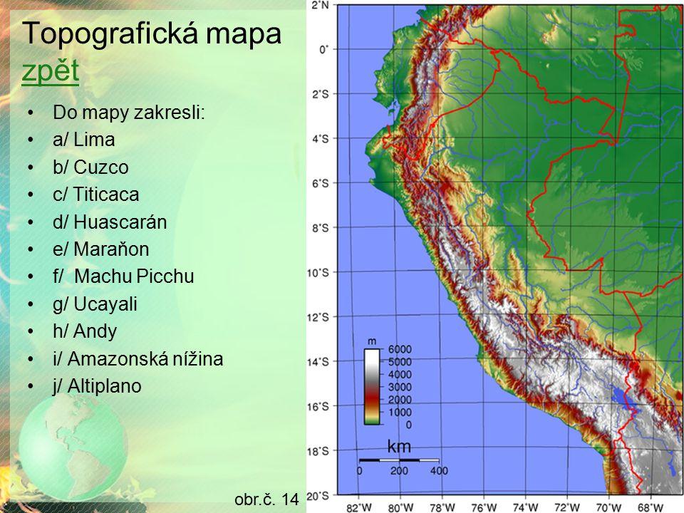 Topografická mapa zpět zpět Do mapy zakresli: a/ Lima b/ Cuzco c/ Titicaca d/ Huascarán e/ Maraňon f/ Machu Picchu g/ Ucayali h/ Andy i/ Amazonská nížina j/ Altiplano obr.č.