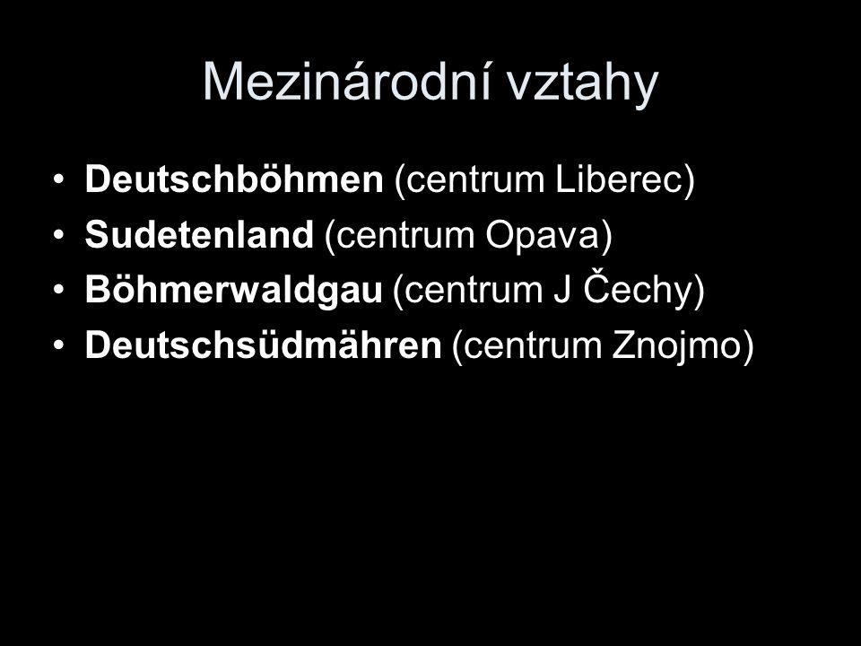 Mezinárodní vztahy Deutschböhmen (centrum Liberec) Sudetenland (centrum Opava) Böhmerwaldgau (centrum J Čechy) Deutschsüdmähren (centrum Znojmo)
