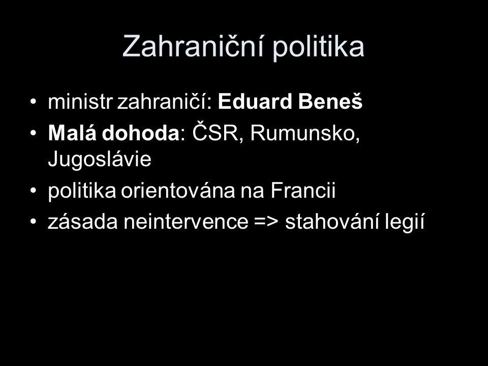 Zahraniční politika ministr zahraničí: Eduard Beneš Malá dohoda: ČSR, Rumunsko, Jugoslávie politika orientována na Francii zásada neintervence => stahování legií
