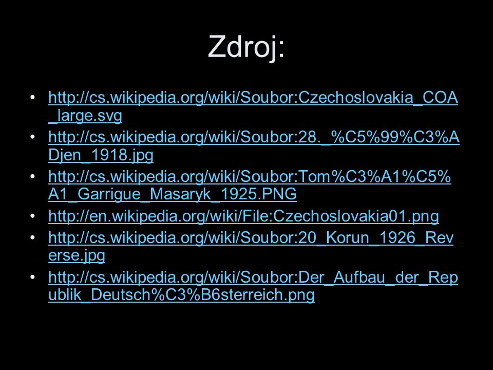 Zdroj: http://cs.wikipedia.org/wiki/Soubor:Czechoslovakia_COA _large.svghttp://cs.wikipedia.org/wiki/Soubor:Czechoslovakia_COA _large.svg http://cs.wikipedia.org/wiki/Soubor:28._%C5%99%C3%A Djen_1918.jpghttp://cs.wikipedia.org/wiki/Soubor:28._%C5%99%C3%A Djen_1918.jpg http://cs.wikipedia.org/wiki/Soubor:Tom%C3%A1%C5% A1_Garrigue_Masaryk_1925.PNGhttp://cs.wikipedia.org/wiki/Soubor:Tom%C3%A1%C5% A1_Garrigue_Masaryk_1925.PNG http://en.wikipedia.org/wiki/File:Czechoslovakia01.png http://cs.wikipedia.org/wiki/Soubor:20_Korun_1926_Rev erse.jpghttp://cs.wikipedia.org/wiki/Soubor:20_Korun_1926_Rev erse.jpg http://cs.wikipedia.org/wiki/Soubor:Der_Aufbau_der_Rep ublik_Deutsch%C3%B6sterreich.pnghttp://cs.wikipedia.org/wiki/Soubor:Der_Aufbau_der_Rep ublik_Deutsch%C3%B6sterreich.png