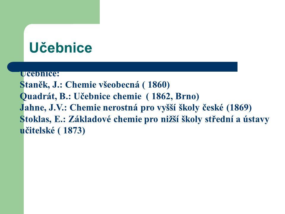 Učebnice Učebnice: Staněk, J.: Chemie všeobecná ( 1860) Quadrát, B.: Učebnice chemie ( 1862, Brno) Jahne, J.V.: Chemie nerostná pro vyšší školy české (1869) Stoklas, E.: Základové chemie pro nižší školy střední a ústavy učitelské ( 1873)