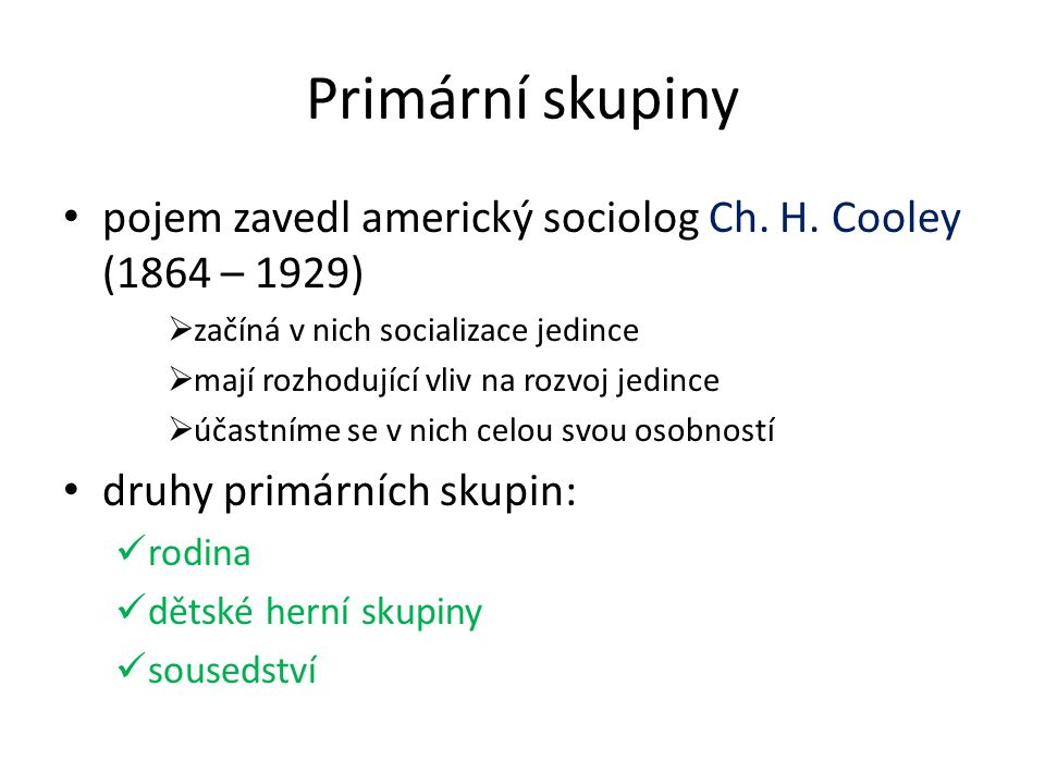 Primární skupiny pojem zavedl americký sociolog Ch. H. Cooley (1864 – 1929)  začíná v nich socializace jedince  mají rozhodující vliv na rozvoj jedi