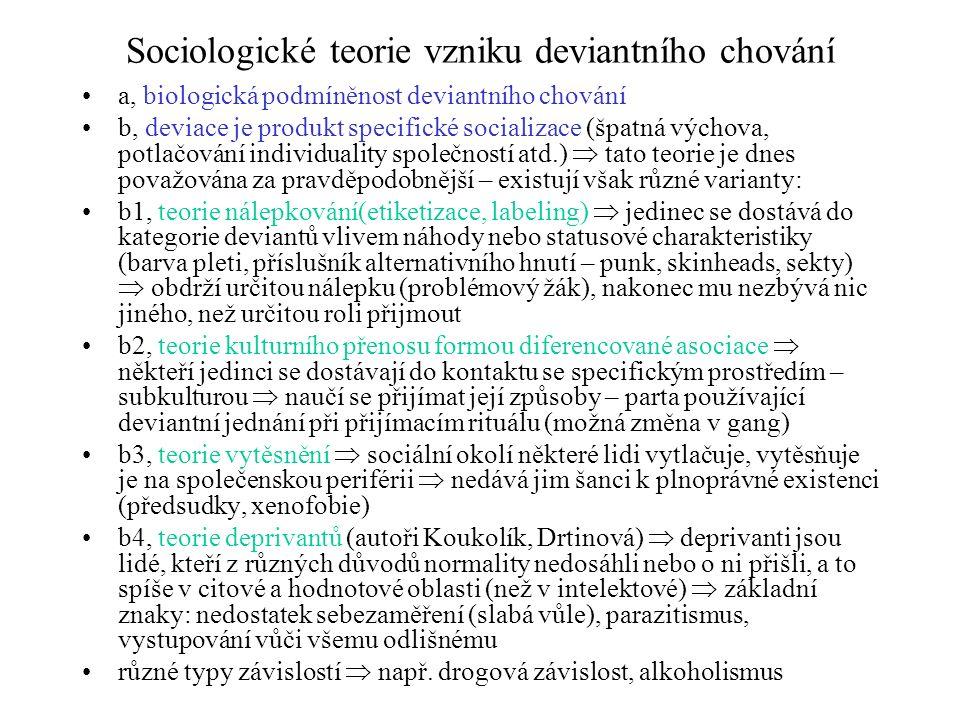 Sociologické teorie vzniku deviantního chování a, biologická podmíněnost deviantního chování b, deviace je produkt specifické socializace (špatná výchova, potlačování individuality společností atd.)  tato teorie je dnes považována za pravděpodobnější – existují však různé varianty: b1, teorie nálepkování(etiketizace, labeling)  jedinec se dostává do kategorie deviantů vlivem náhody nebo statusové charakteristiky (barva pleti, příslušník alternativního hnutí – punk, skinheads, sekty)  obdrží určitou nálepku (problémový žák), nakonec mu nezbývá nic jiného, než určitou roli přijmout b2, teorie kulturního přenosu formou diferencované asociace  někteří jedinci se dostávají do kontaktu se specifickým prostředím – subkulturou  naučí se přijímat její způsoby – parta používající deviantní jednání při přijímacím rituálu (možná změna v gang) b3, teorie vytěsnění  sociální okolí některé lidi vytlačuje, vytěsňuje je na společenskou periférii  nedává jim šanci k plnoprávné existenci (předsudky, xenofobie) b4, teorie deprivantů (autoři Koukolík, Drtinová)  deprivanti jsou lidé, kteří z různých důvodů normality nedosáhli nebo o ni přišli, a to spíše v citové a hodnotové oblasti (než v intelektové)  základní znaky: nedostatek sebezaměření (slabá vůle), parazitismus, vystupování vůči všemu odlišnému různé typy závislostí  např.