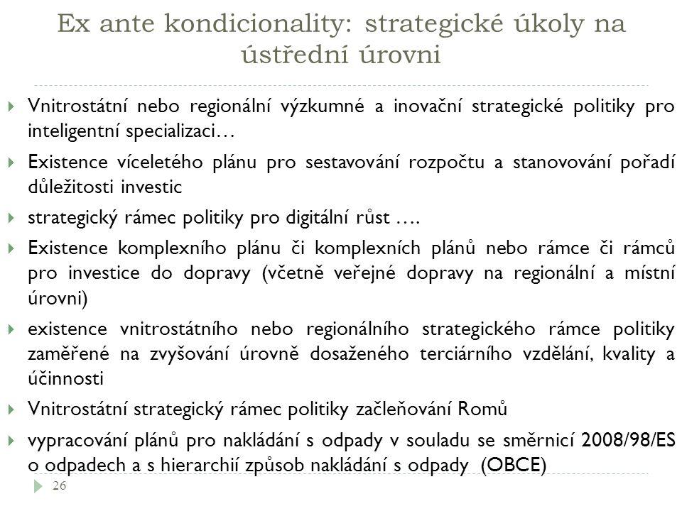 Ex ante kondicionality: strategické úkoly na ústřední úrovni  Vnitrostátní nebo regionální výzkumné a inovační strategické politiky pro inteligentní specializaci…  Existence víceletého plánu pro sestavování rozpočtu a stanovování pořadí důležitosti investic  strategický rámec politiky pro digitální růst ….