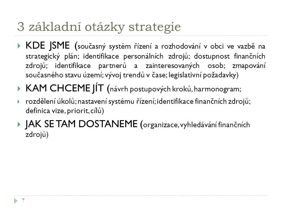 3 základní otázky strategie  KDE JSME ( současný systém řízení a rozhodování v obci ve vazbě na strategický plán; identifikace personálních zdrojů; dostupnost finančních zdrojů; identifikace partnerů a zainteresovaných osob; zmapování současného stavu území; vývoj trendů v čase; legislativní požadavky)  KAM CHCEME JÍT ( návrh postupových kroků, harmonogram;  rozdělení úkolů; nastavení systému řízení; identifikace finančních zdrojů; definica vize, priorit, cílů)  JAK SE TAM DOSTANEME ( organizace, vyhledávání finančních zdrojů) 7