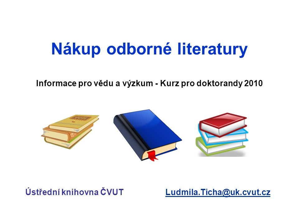Nákup odborné literatury Informace pro vědu a výzkum - Kurz pro doktorandy 2010 Ústřední knihovna ČVUT Ludmila.Ticha@uk.cvut.czLudmila.Ticha@uk.cvut.cz