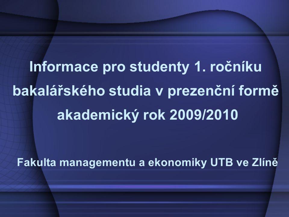 Informace pro studenty 1. ročníku bakalářského studia v prezenční formě akademický rok 2009/2010 Fakulta managementu a ekonomiky UTB ve Zlíně