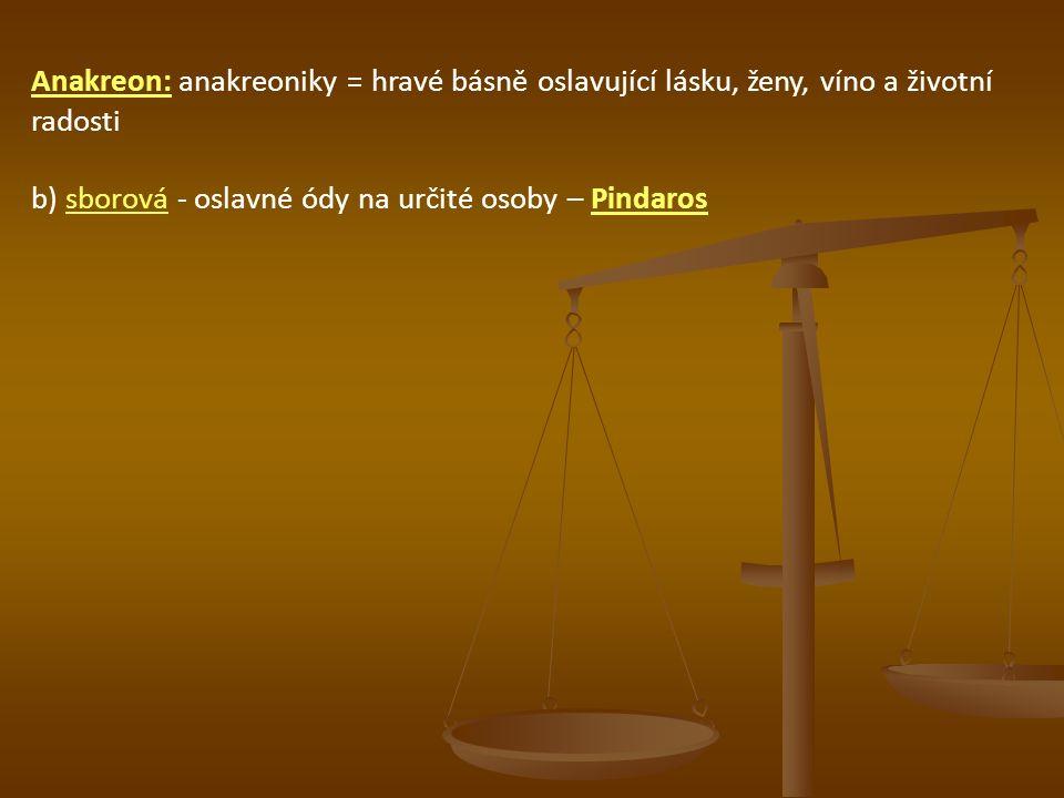Anakreon: anakreoniky = hravé básně oslavující lásku, ženy, víno a životní radosti b) sborová - oslavné ódy na určité osoby – Pindaros