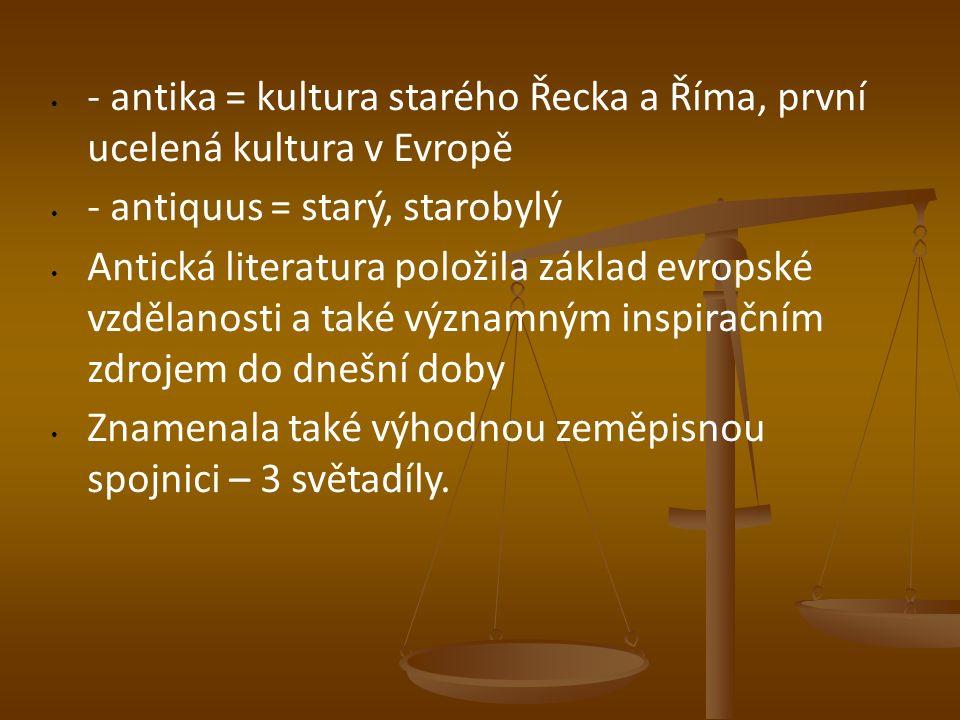 - antika = kultura starého Řecka a Říma, první ucelená kultura v Evropě - antiquus = starý, starobylý Antická literatura položila základ evropské vzdělanosti a také významným inspiračním zdrojem do dnešní doby Znamenala také výhodnou zeměpisnou spojnici – 3 světadíly.