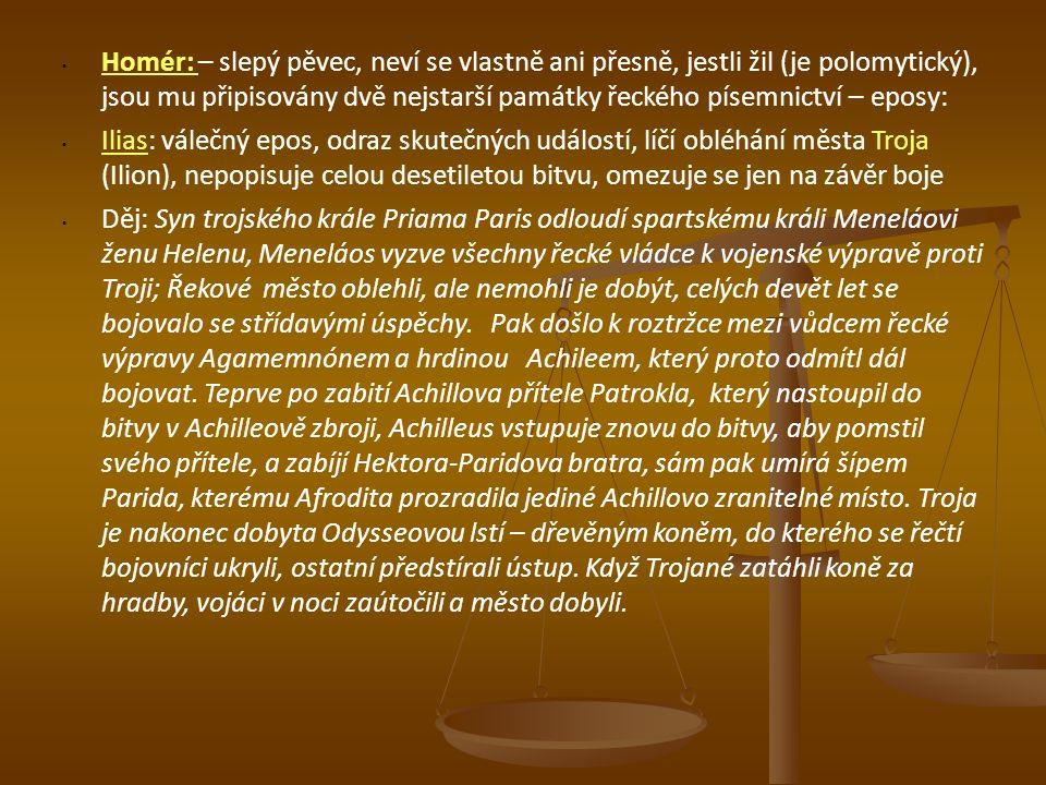 Homér: – slepý pěvec, neví se vlastně ani přesně, jestli žil (je polomytický), jsou mu připisovány dvě nejstarší památky řeckého písemnictví – eposy: Ilias: válečný epos, odraz skutečných událostí, líčí obléhání města Troja (Ilion), nepopisuje celou desetiletou bitvu, omezuje se jen na závěr boje Děj: Syn trojského krále Priama Paris odloudí spartskému králi Meneláovi ženu Helenu, Meneláos vyzve všechny řecké vládce k vojenské výpravě proti Troji; Řekové město oblehli, ale nemohli je dobýt, celých devět let se bojovalo se střídavými úspěchy.