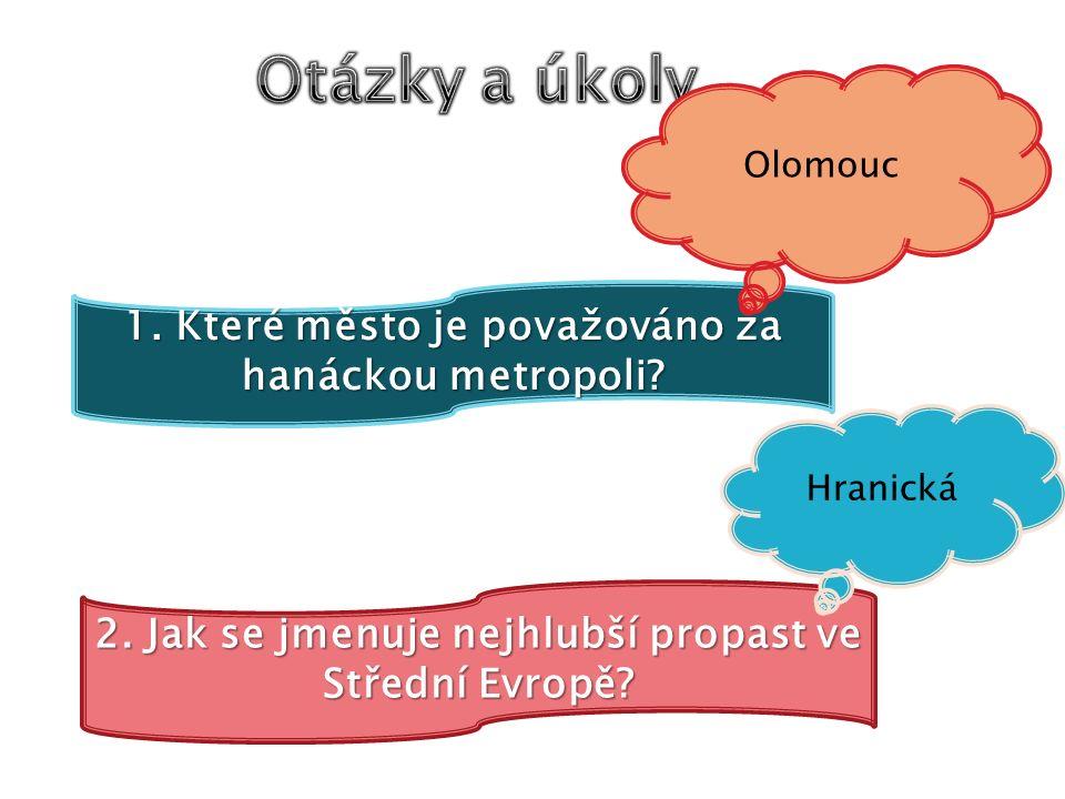 1. Které město je považováno za hanáckou metropoli? Olomouc 2. Jak se jmenuje nejhlubší propast ve Střední Evropě? Hranická