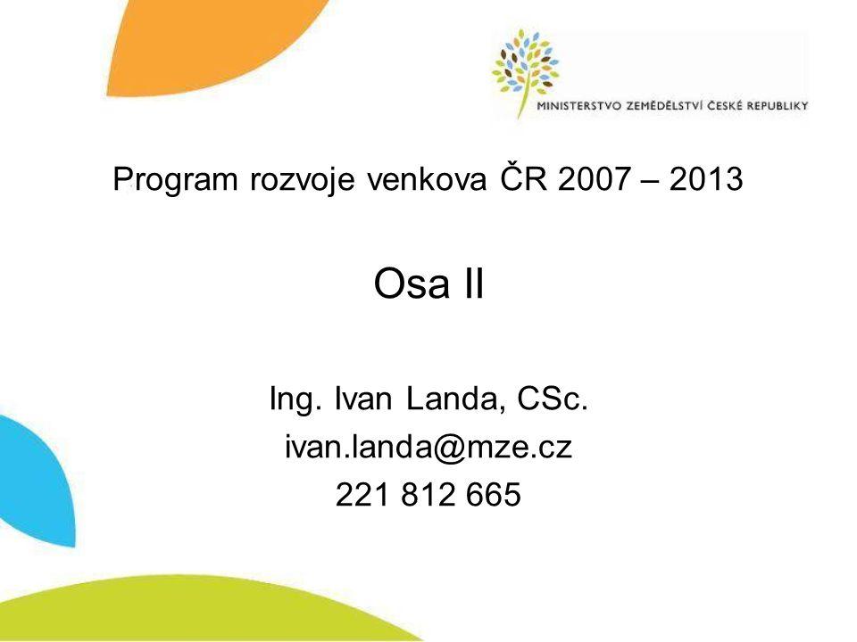 Program rozvoje venkova ČR 2007 – 2013 Osa II Ing. Ivan Landa, CSc. ivan.landa@mze.cz 221 812 665