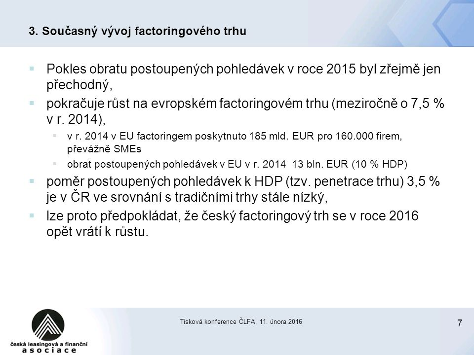 7 Tisková konference ČLFA, 11. února 2016 3. Současný vývoj factoringového trhu  Pokles obratu postoupených pohledávek v roce 2015 byl zřejmě jen pře
