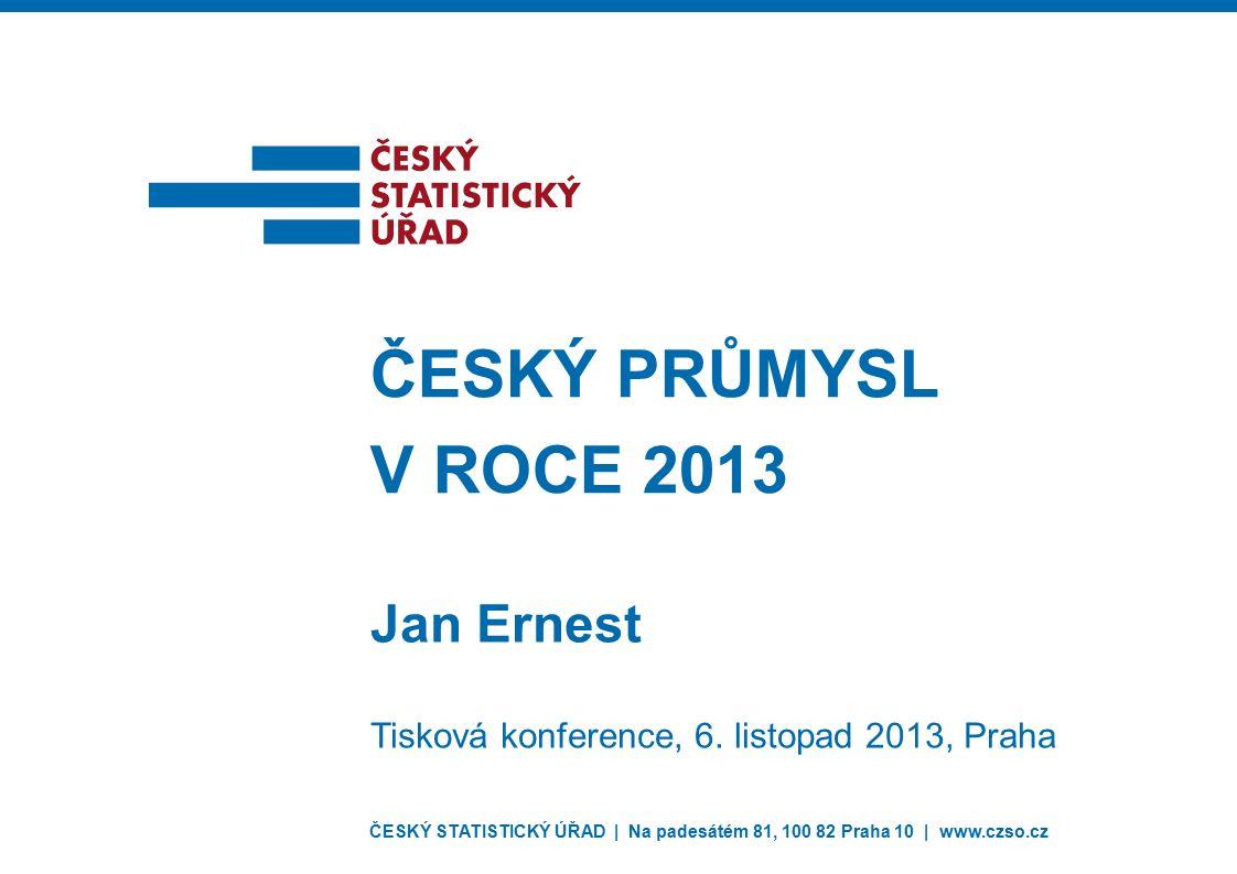 ČESKÝ STATISTICKÝ ÚŘAD | Na padesátém 81, 100 82 Praha 10 | www.czso.cz Jan Ernest ČESKÝ PRŮMYSL V ROCE 2013 Tisková konference, 6. listopad 2013, Pra