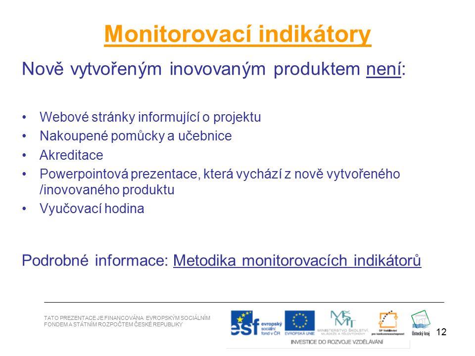12 Monitorovací indikátory Nově vytvořeným inovovaným produktem není: Webové stránky informující o projektu Nakoupené pomůcky a učebnice Akreditace Powerpointová prezentace, která vychází z nově vytvořeného /inovovaného produktu Vyučovací hodina Podrobné informace: Metodika monitorovacích indikátorů TATO PREZENTACE JE FINANCOVÁNA EVROPSKÝM SOCIÁLNÍM FONDEM A STÁTNÍM ROZPOČTEM ČESKÉ REPUBLIKY