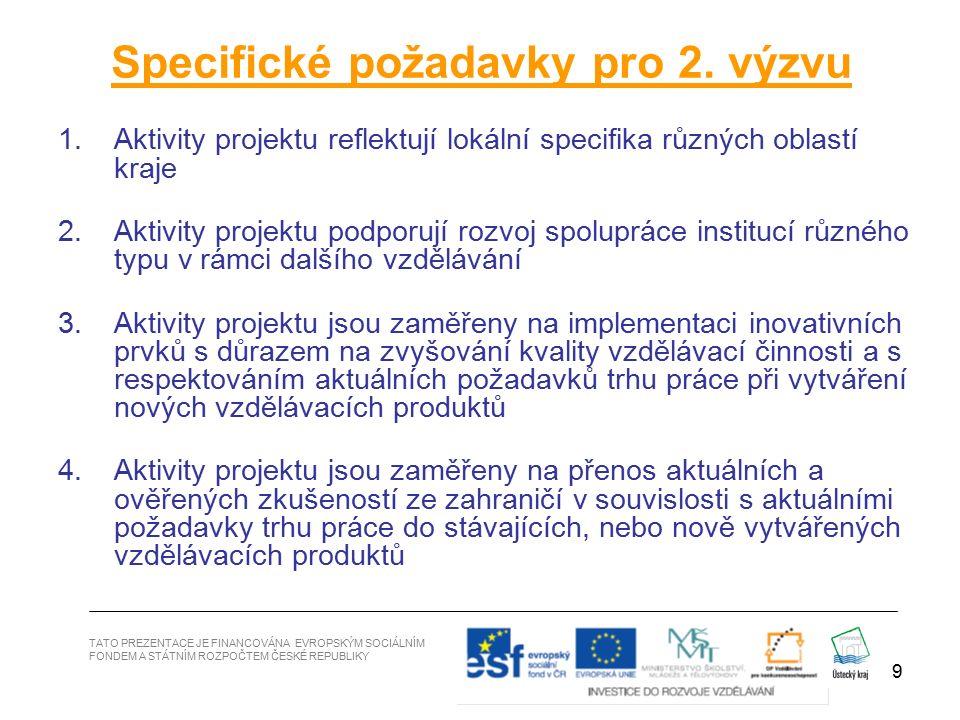 9 1.Aktivity projektu reflektují lokální specifika různých oblastí kraje 2.Aktivity projektu podporují rozvoj spolupráce institucí různého typu v rámci dalšího vzdělávání 3.Aktivity projektu jsou zaměřeny na implementaci inovativních prvků s důrazem na zvyšování kvality vzdělávací činnosti a s respektováním aktuálních požadavků trhu práce při vytváření nových vzdělávacích produktů 4.Aktivity projektu jsou zaměřeny na přenos aktuálních a ověřených zkušeností ze zahraničí v souvislosti s aktuálními požadavky trhu práce do stávajících, nebo nově vytvářených vzdělávacích produktů Specifické požadavky pro 2.