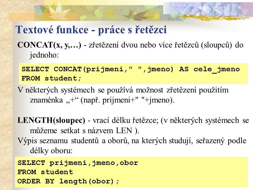 """CONCAT(x, y,…) - zřetězení dvou nebo více řetězců (sloupců) do jednoho: Textové funkce - práce s řetězci SELECT CONCAT(prijmeni, ,jmeno) AS cele_jmeno FROM student; SELECT prijmeni,jmeno,obor FROM student ORDER BY length(obor); V některých systémech se používá možnost zřetězení použitím znaménka """"+ (např."""