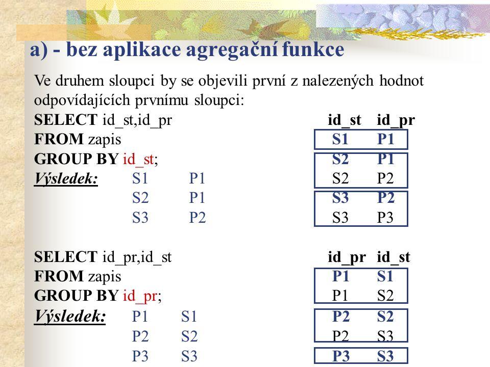a) - bez aplikace agregační funkce Ve druhem sloupci by se objevili první z nalezených hodnot odpovídajících prvnímu sloupci: SELECT id_st,id_prid_stid_pr FROM zapis S1P1 GROUP BY id_st; S2P1 Výsledek:S1 P1 S2P2 S2 P1 S3P2 S3 P2 S3P3 SELECT id_pr,id_st id_prid_st FROM zapis P1S1 GROUP BY id_pr; P1S2 Výsledek: P1S1 P2S2 P2S2 P2S3 P3S3