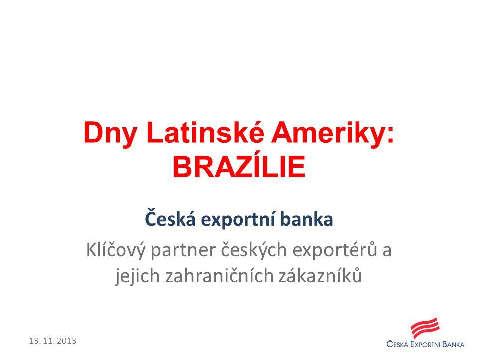 Dny Latinské Ameriky: BRAZÍLIE Česká exportní banka Klíčový partner českých exportérů a jejich zahraničních zákazníků 13. 11. 2013
