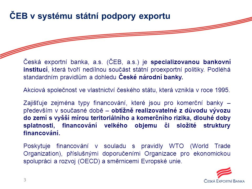 ČEB v systému státní podpory exportu Česká exportní banka, a.s. (ČEB, a.s.) je specializovanou bankovní institucí, která tvoří nedílnou součást státní
