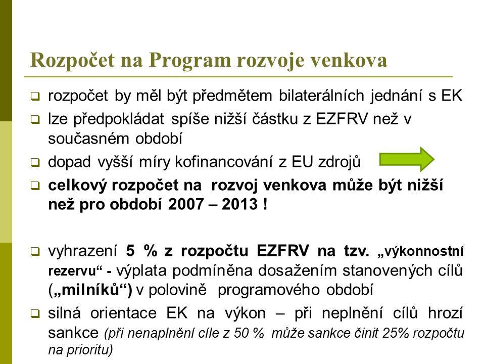 Rozpočet na Program rozvoje venkova  rozpočet by měl být předmětem bilaterálních jednání s EK  lze předpokládat spíše nižší částku z EZFRV než v současném období  dopad vyšší míry kofinancování z EU zdrojů  celkový rozpočet na rozvoj venkova může být nižší než pro období 2007 – 2013 .