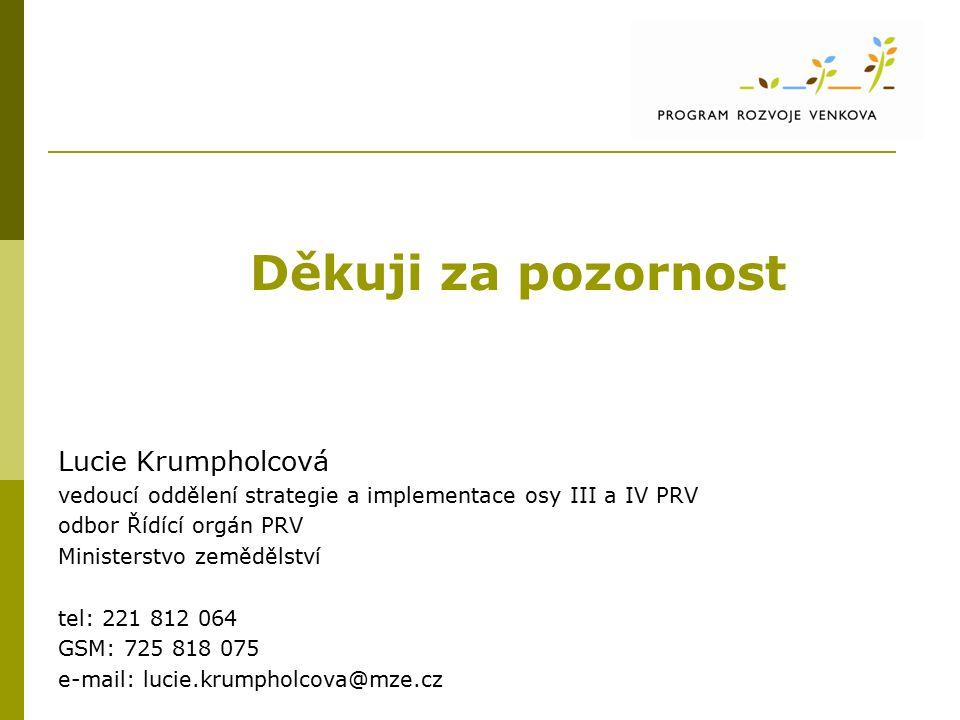 Děkuji za pozornost Lucie Krumpholcová vedoucí oddělení strategie a implementace osy III a IV PRV odbor Řídící orgán PRV Ministerstvo zemědělství tel: 221 812 064 GSM: 725 818 075 e-mail: lucie.krumpholcova@mze.cz