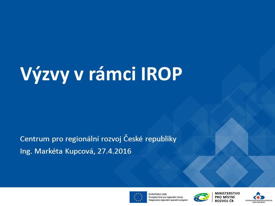Výzvy v rámci IROP Centrum pro regionální rozvoj České republiky Ing. Markéta Kupcová, 27.4.2016