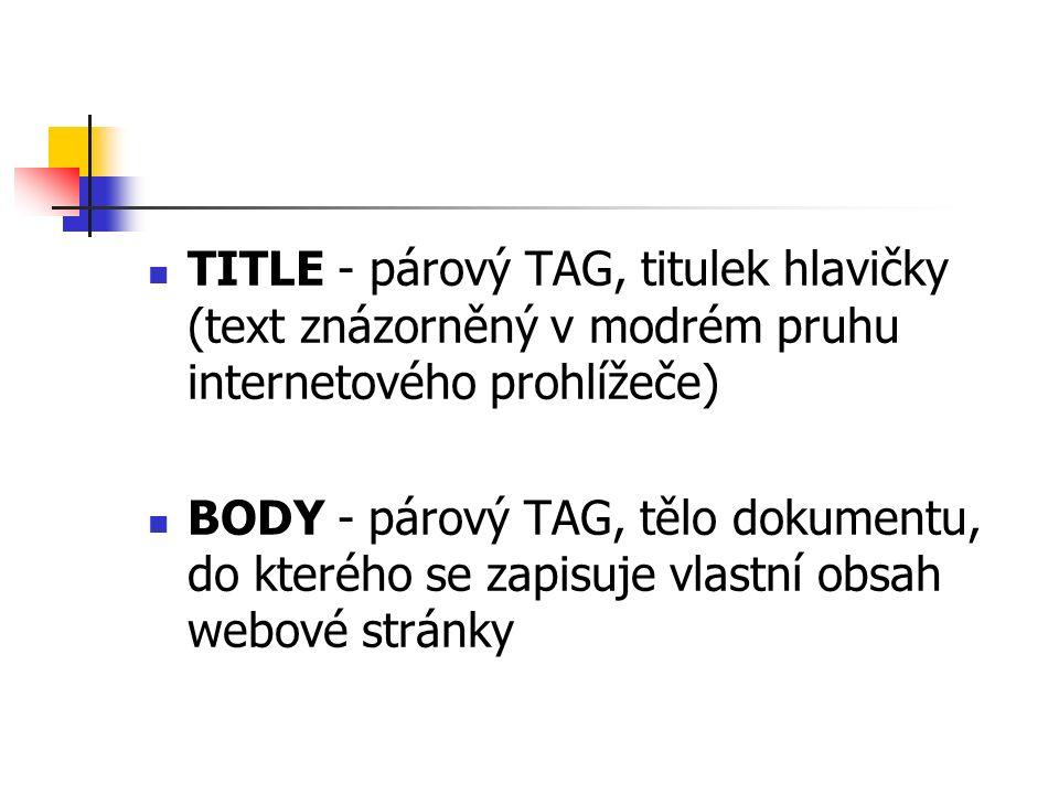 TITLE - párový TAG, titulek hlavičky (text znázorněný v modrém pruhu internetového prohlížeče) BODY - párový TAG, tělo dokumentu, do kterého se zapisuje vlastní obsah webové stránky