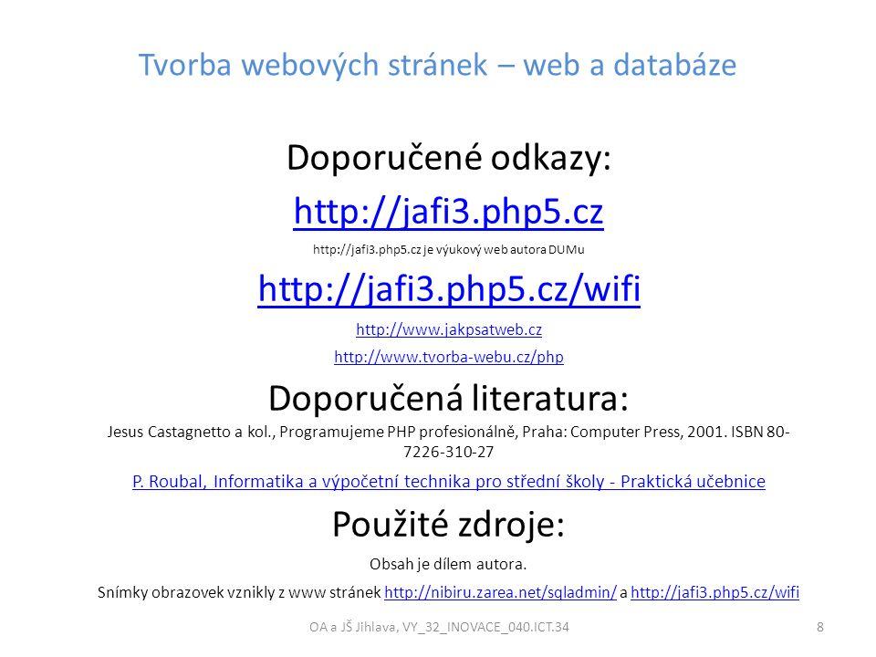 Tvorba webových stránek – web a databáze OA a JŠ Jihlava, VY_32_INOVACE_040.ICT.34 8 Doporučené odkazy: http://jafi3.php5.cz http://jafi3.php5.cz je výukový web autora DUMu http://jafi3.php5.cz/wifi http://www.jakpsatweb.cz http://www.tvorba-webu.cz/php Doporučená literatura: Jesus Castagnetto a kol., Programujeme PHP profesionálně, Praha: Computer Press, 2001.