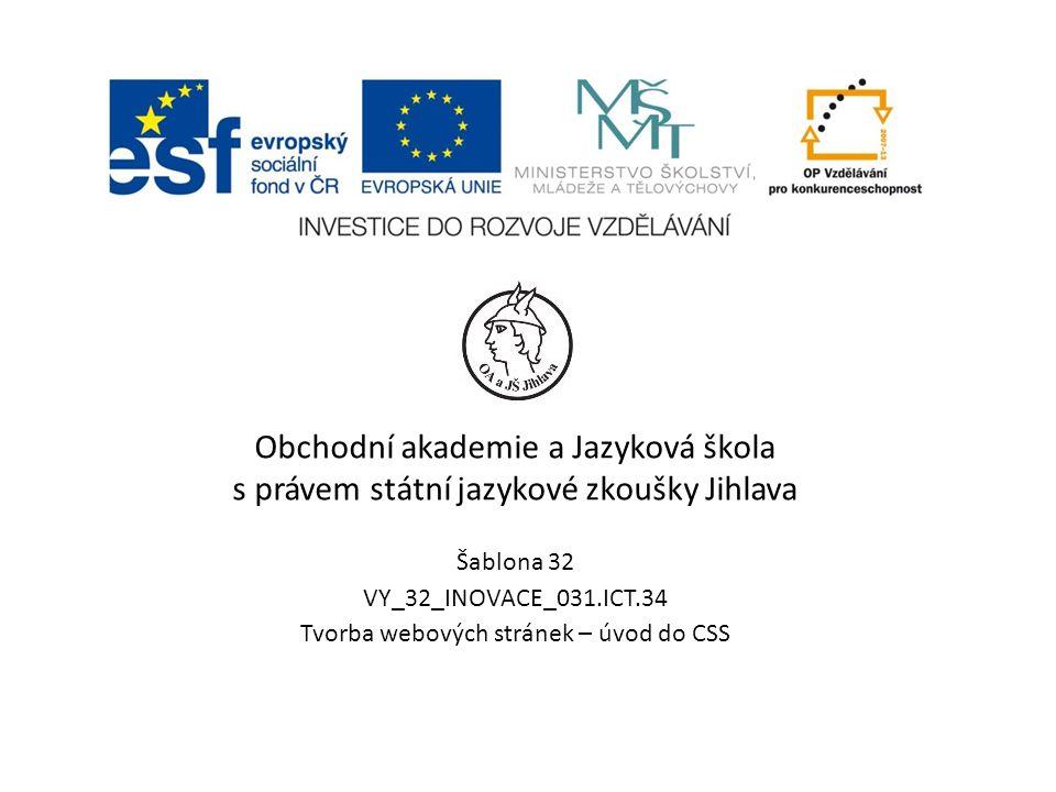 Obchodní akademie a Jazyková škola s právem státní jazykové zkoušky Jihlava Šablona 32 VY_32_INOVACE_031.ICT.34 Tvorba webových stránek – úvod do CSS