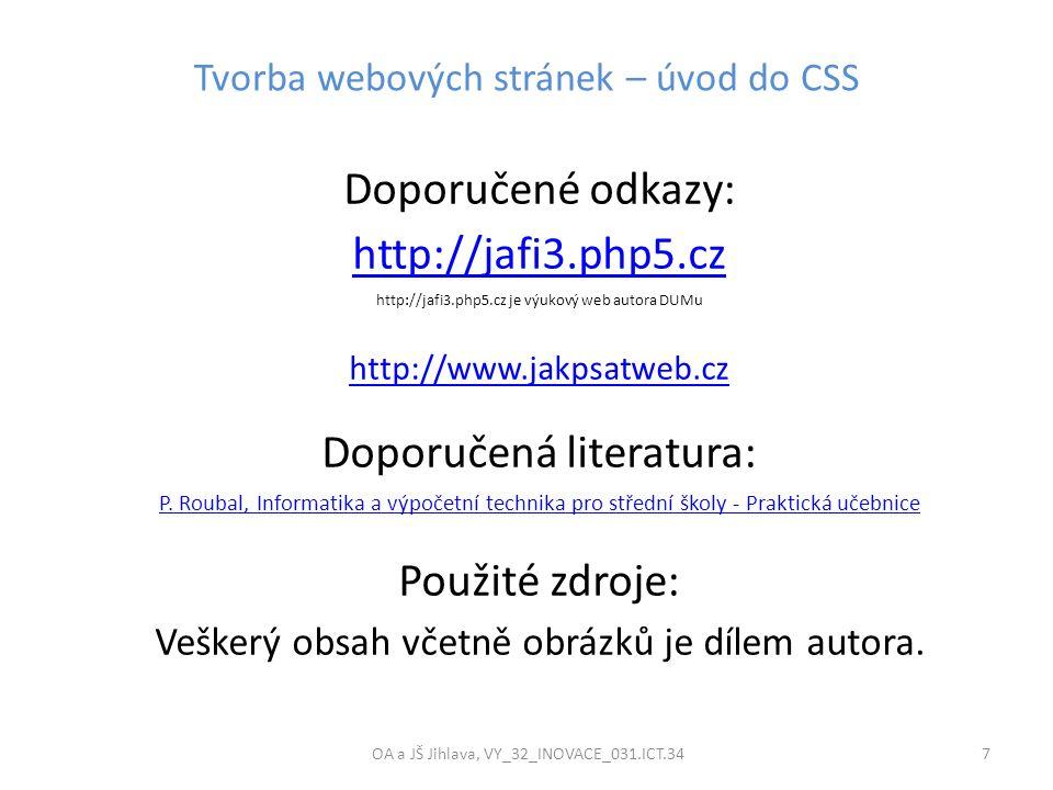 Tvorba webových stránek – úvod do CSS OA a JŠ Jihlava, VY_32_INOVACE_031.ICT.34 7 Doporučené odkazy: http://jafi3.php5.cz http://jafi3.php5.cz je výuk