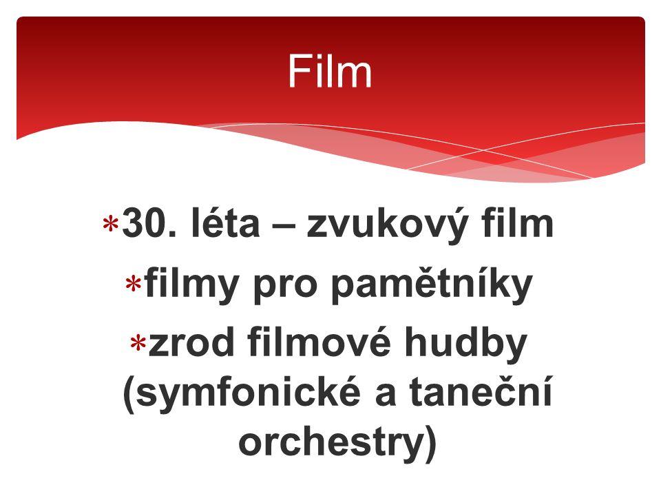  30. léta – zvukový film  filmy pro pamětníky  zrod filmové hudby (symfonické a taneční orchestry) Film