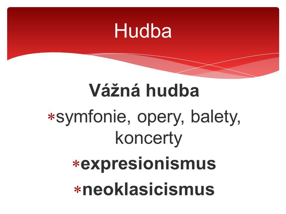 Vážná hudba  symfonie, opery, balety, koncerty  expresionismus  neoklasicismus Hudba