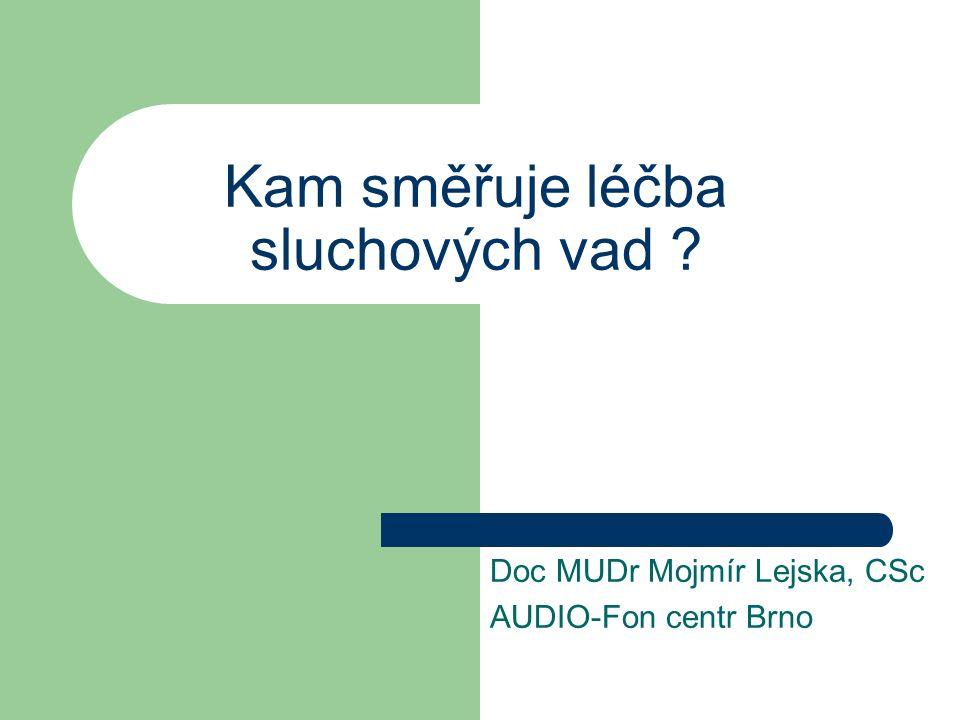 Kam směřuje léčba sluchových vad ? Doc MUDr Mojmír Lejska, CSc AUDIO-Fon centr Brno