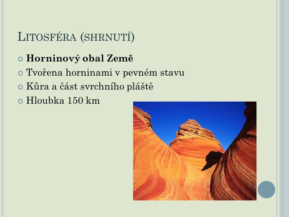 L ITOSFÉRA ( SHRNUTÍ ) Horninový obal Země Tvořena horninami v pevném stavu Kůra a část svrchního pláště Hloubka 150 km